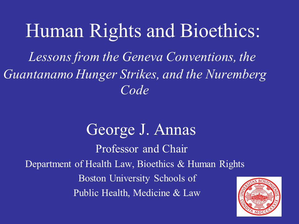 Human Rights and Bioethics: Lessons from the Geneva Conventions, the Guantanamo Hunger Strikes, and the Nuremberg Code George J.