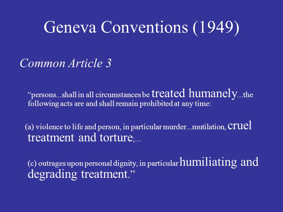 Geneva Conventions (1949) Common Article 3 persons...shall in all circumstances be treated humanely...the following acts are and shall remain prohibited at any time: (a) violence to life and person, in particular murder...mutilation, cruel treatment and torture ;...