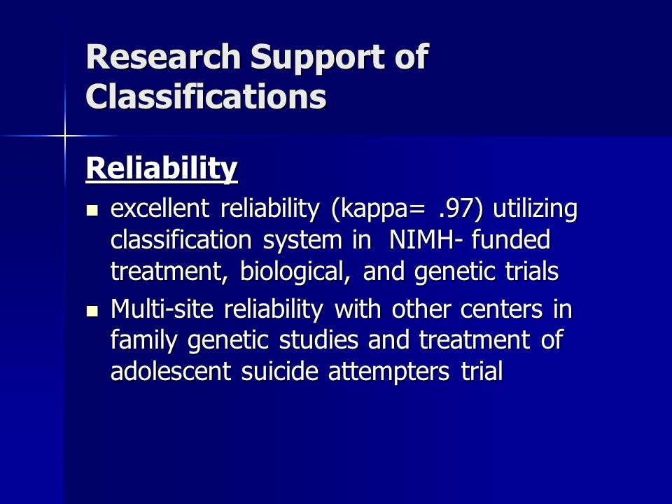 Research Support of Classifications Reliability excellent reliability (kappa=.97) utilizing classification system in NIMH- funded treatment, biological, and genetic trials excellent reliability (kappa=.97) utilizing classification system in NIMH- funded treatment, biological, and genetic trials Multi-site reliability with other centers in family genetic studies and treatment of adolescent suicide attempters trial Multi-site reliability with other centers in family genetic studies and treatment of adolescent suicide attempters trial