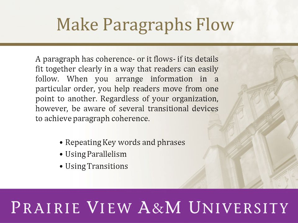 Make Paragraphs Flow A paragraph has coherence- or it flows- if its details fit together clearly in a way that readers can easily follow.