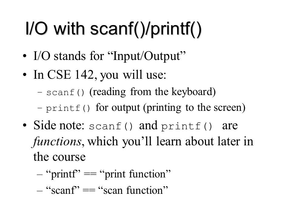 I/O with scanf()/printf() I/O stands for Input/Output In CSE 142, you will use: –scanf() (reading from the keyboard) –printf() for output (printing to the screen) Side note: scanf() and printf() are functions, which you'll learn about later in the course – printf == print function – scanf == scan function