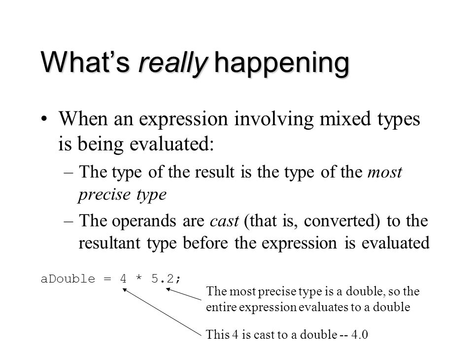 What's really happening When an expression involving mixed types is being evaluated: –The type of the result is the type of the most precise type –The operands are cast (that is, converted) to the resultant type before the expression is evaluated aDouble = 4 * 5.2; The most precise type is a double, so the entire expression evaluates to a double This 4 is cast to a double -- 4.0