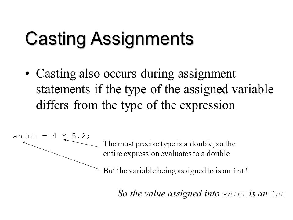 Casting Assignments Casting also occurs during assignment statements if the type of the assigned variable differs from the type of the expression anInt = 4 * 5.2; The most precise type is a double, so the entire expression evaluates to a double But the variable being assigned to is an int .