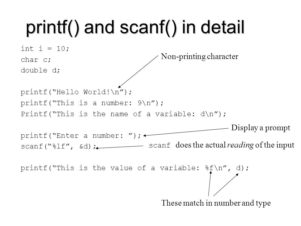 printf() and scanf() in detail int i = 10; char c; double d; printf( Hello World!\n ); printf( This is a number: 9\n ); Printf( This is the name of a variable: d\n ); printf( Enter a number: ); scanf( %lf , &d); printf( This is the value of a variable: %f\n , d); Non-printing character Display a prompt scanf does the actual reading of the input These match in number and type