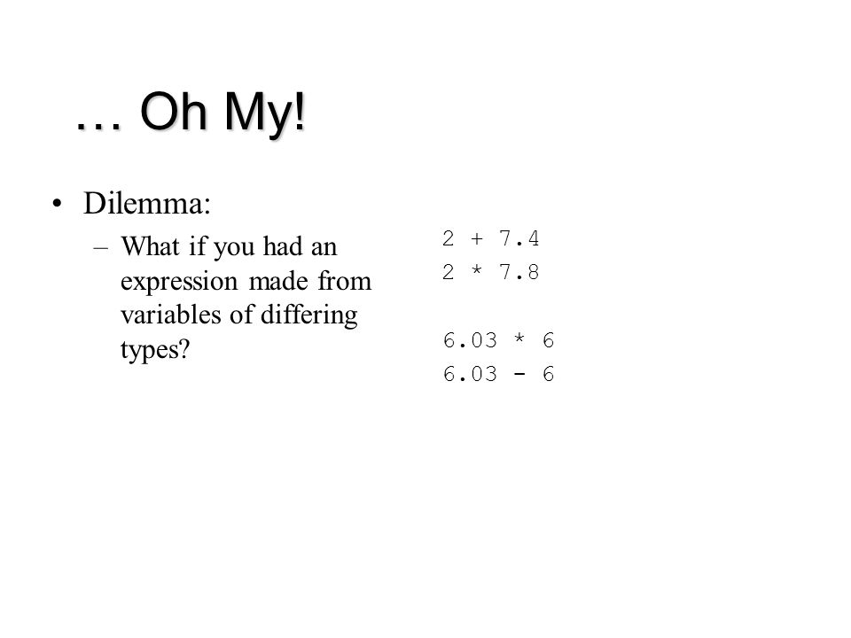 … Oh My. Dilemma: –What if you had an expression made from variables of differing types.