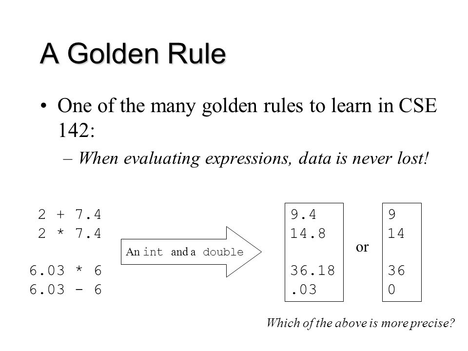 A Golden Rule One of the many golden rules to learn in CSE 142: –When evaluating expressions, data is never lost.