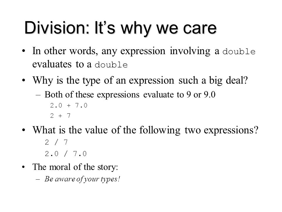 Division: It's why we care In other words, any expression involving a double evaluates to a double Why is the type of an expression such a big deal.