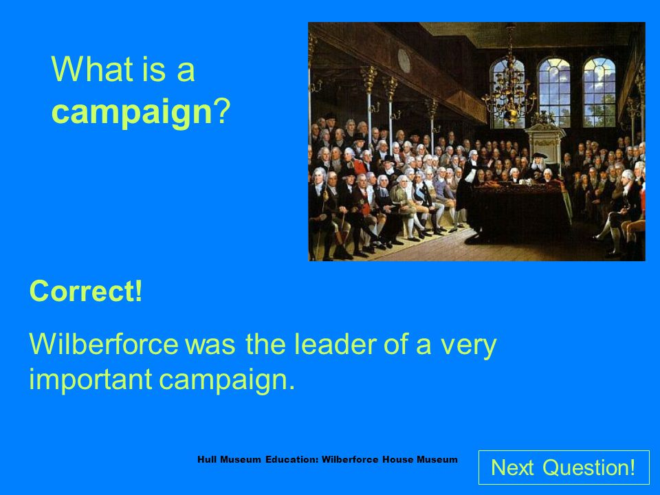 Hull Museum Education: Wilberforce House Museum What is a campaign.