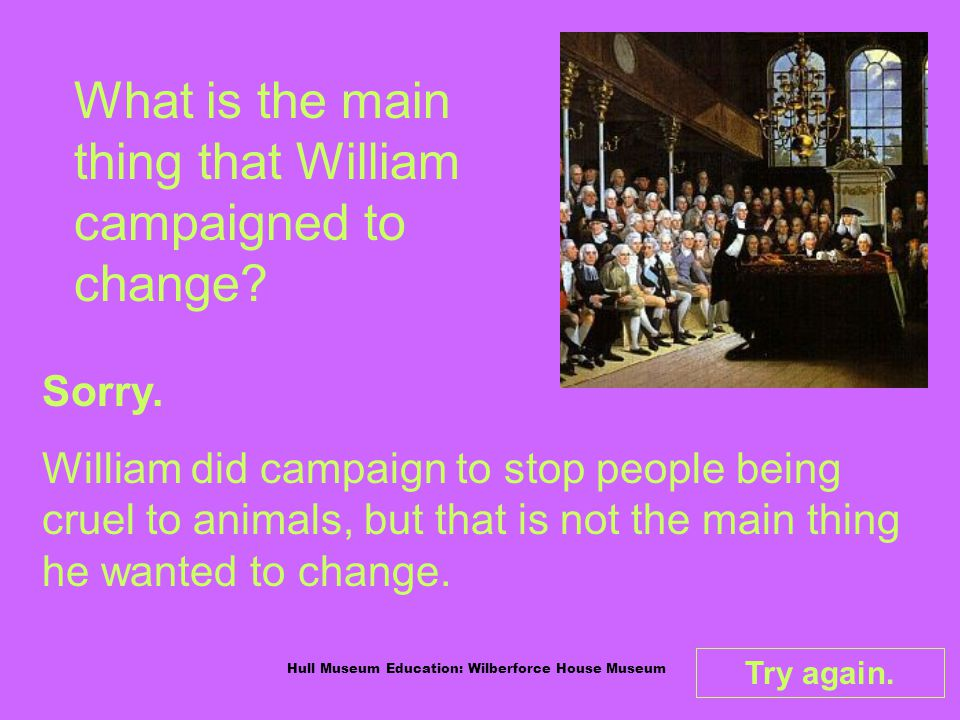 Hull Museum Education: Wilberforce House Museum What is the main thing that William campaigned to change.
