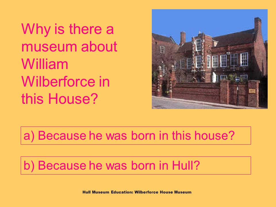 Hull Museum Education: Wilberforce House Museum Why is there a museum about William Wilberforce in this House.