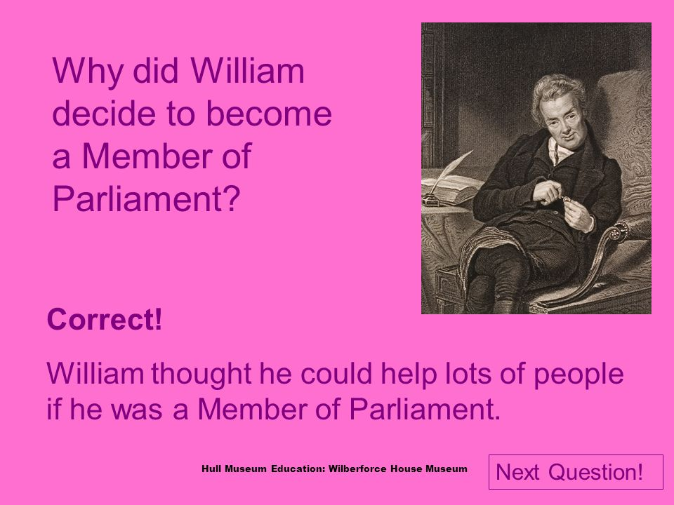 Hull Museum Education: Wilberforce House Museum Why did William decide to become a Member of Parliament.