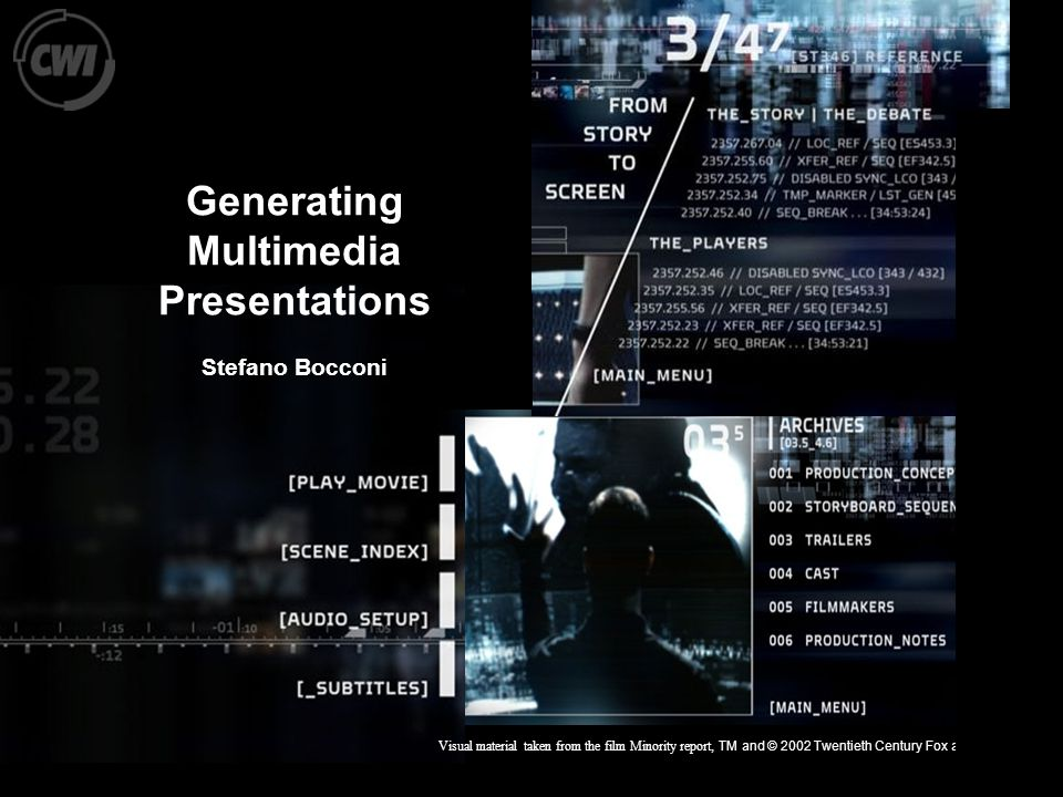FhG Bonn, 26.02.2004 Generating Multimedia Presentations Stefano Bocconi Visual material taken from the film Minority report, TM and © 2002 Twentieth Century Fox and Dreamworks