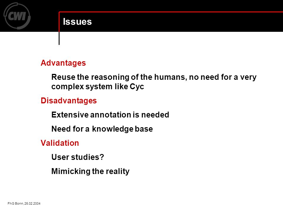 FhG Bonn, 26.02.2004 Issues Advantages Reuse the reasoning of the humans, no need for a very complex system like Cyc Disadvantages Extensive annotation is needed Need for a knowledge base Validation User studies.