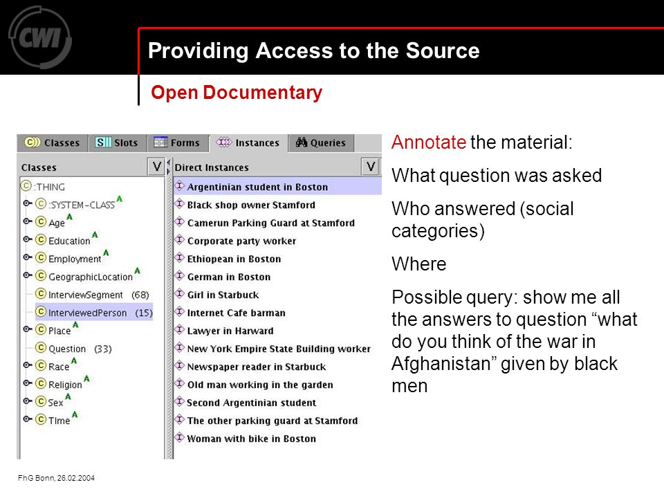 FhG Bonn, 26.02.2004 Providing Access to the Source Annotate the material: What question was asked Who answered (social categories) Where Possible query: show me all the answers to question what do you think of the war in Afghanistan given by black men Open Documentary