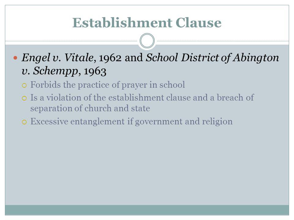 Establishment Clause Engel v. Vitale, 1962 and School District of Abington v. Schempp, 1963  Forbids the practice of prayer in school  Is a violatio