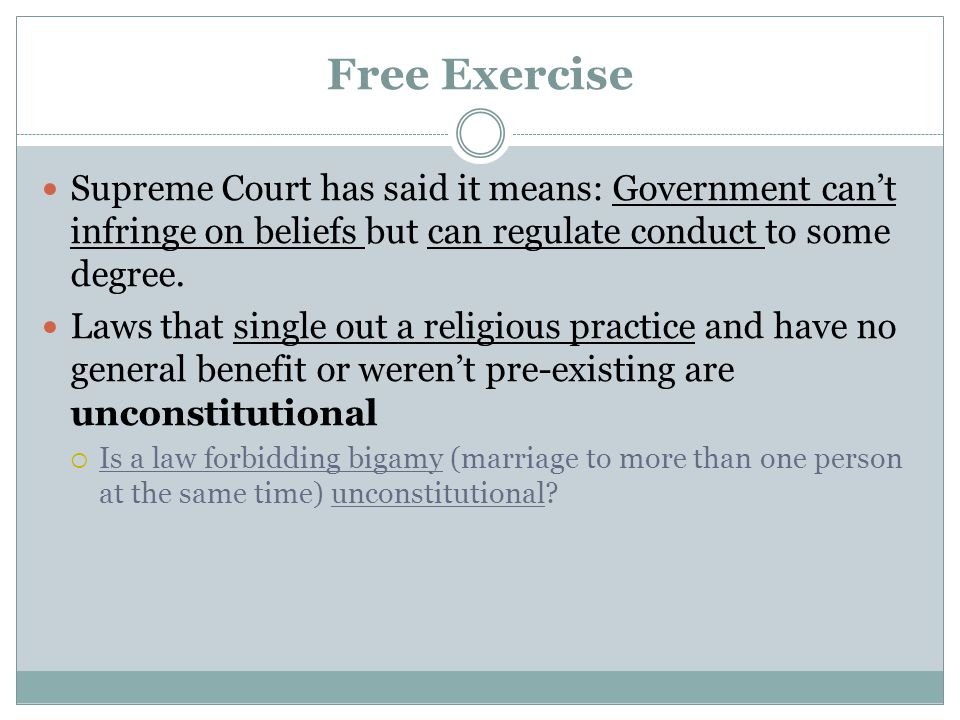 Free Exercise Supreme Court has said it means: Government can't infringe on beliefs but can regulate conduct to some degree. Laws that single out a re