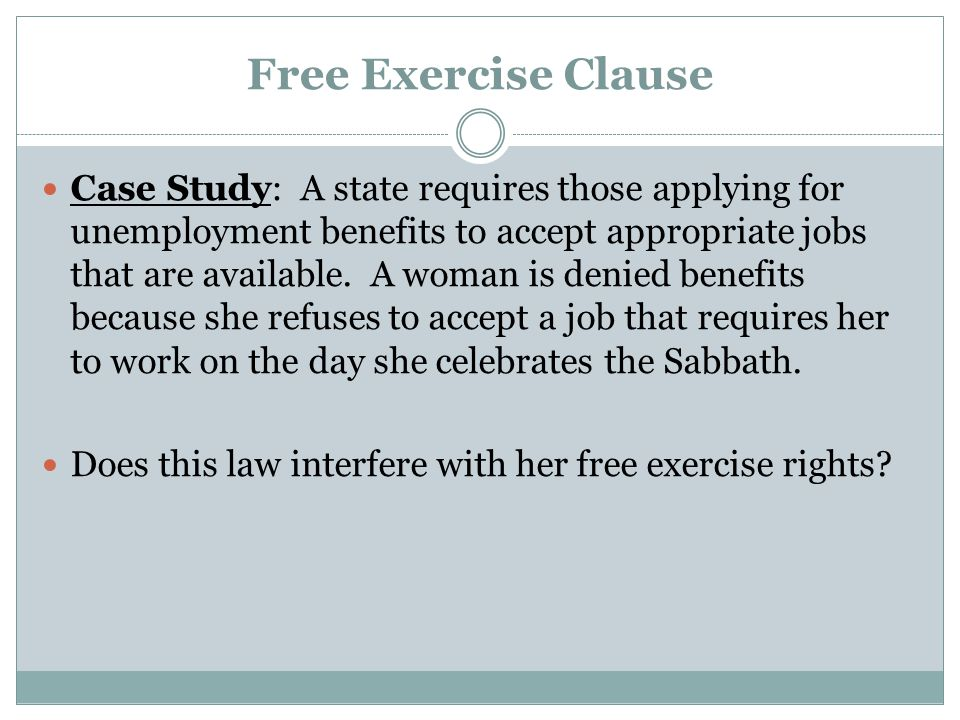 Free Exercise Clause Case Study: A state requires those applying for unemployment benefits to accept appropriate jobs that are available. A woman is d