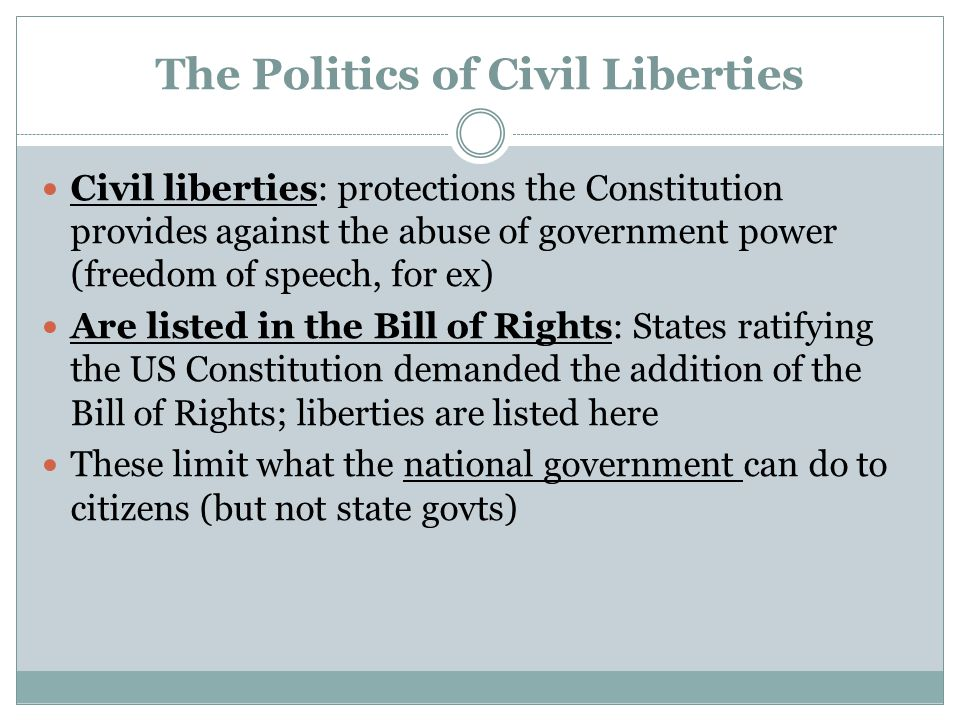 The Politics of Civil Liberties Civil liberties: protections the Constitution provides against the abuse of government power (freedom of speech, for e