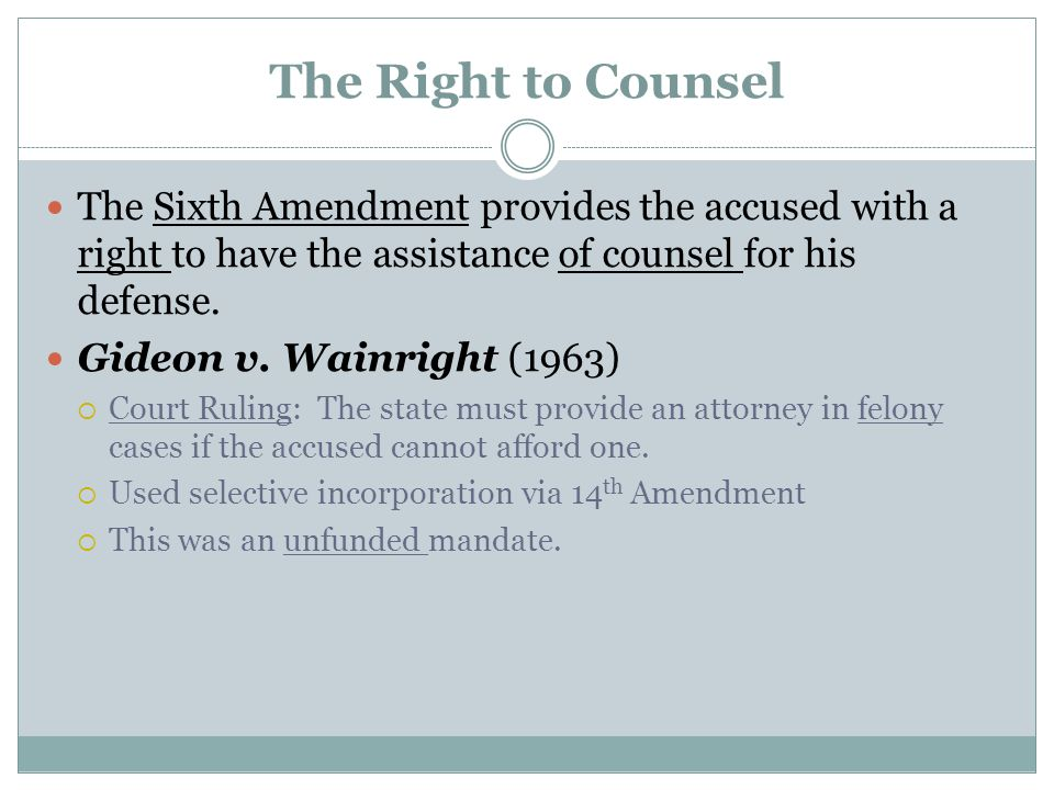 The Right to Counsel The Sixth Amendment provides the accused with a right to have the assistance of counsel for his defense. Gideon v. Wainright (196
