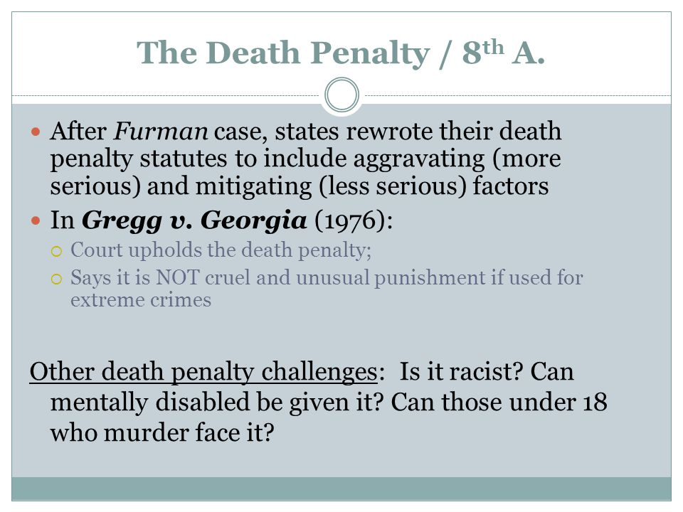 The Death Penalty / 8 th A. After Furman case, states rewrote their death penalty statutes to include aggravating (more serious) and mitigating (less