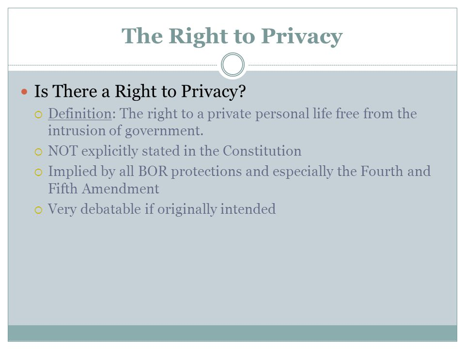 The Right to Privacy Is There a Right to Privacy?  Definition: The right to a private personal life free from the intrusion of government.  NOT expl
