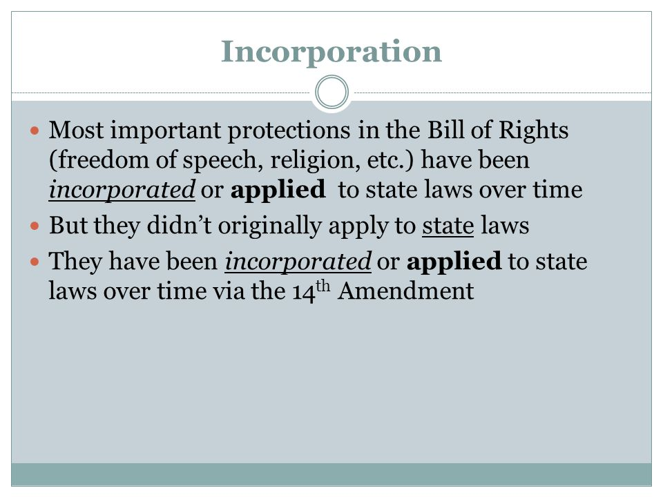 Incorporation Most important protections in the Bill of Rights (freedom of speech, religion, etc.) have been incorporated or applied to state laws ove