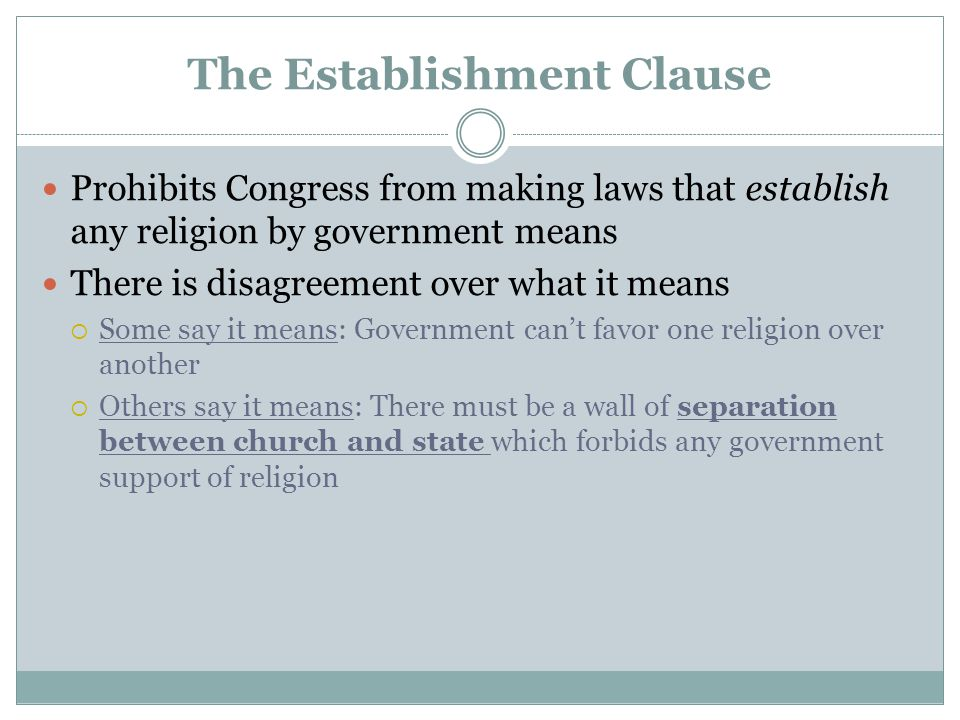 The Establishment Clause Prohibits Congress from making laws that establish any religion by government means There is disagreement over what it means