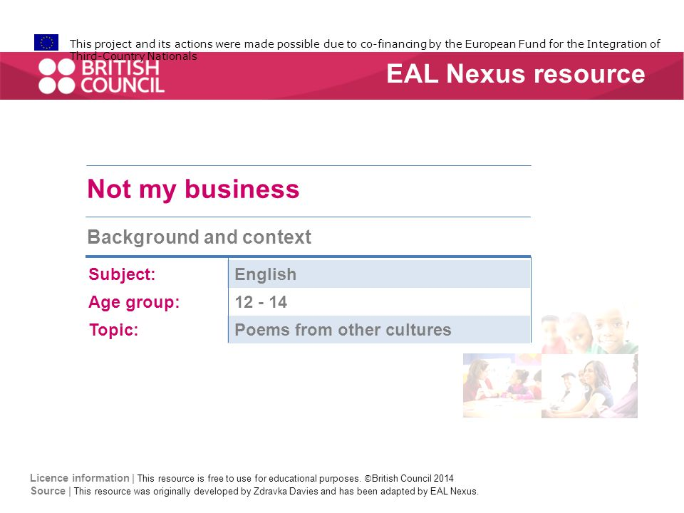 This project and its actions were made possible due to co-financing by the European Fund for the Integration of Third-Country Nationals Not my business Background and context Subject:English Age group:12 - 14 Topic:Poems from other cultures EAL Nexus resource Licence information | This resource is free to use for educational purposes.