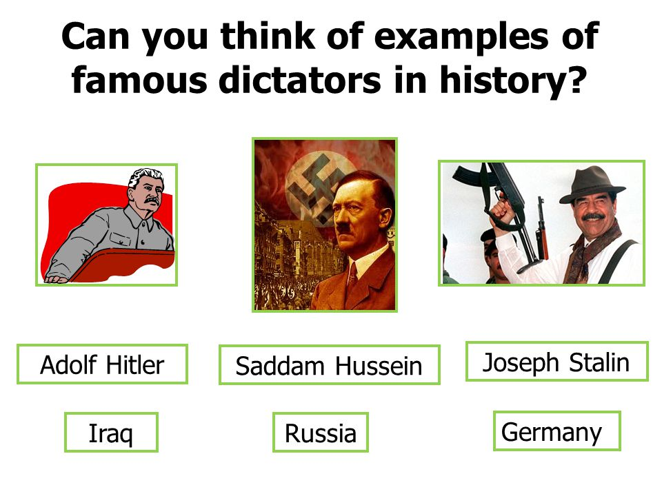 Can you think of examples of famous dictators in history? Adolf Hitler Joseph Stalin Saddam Hussein Germany RussiaIraq