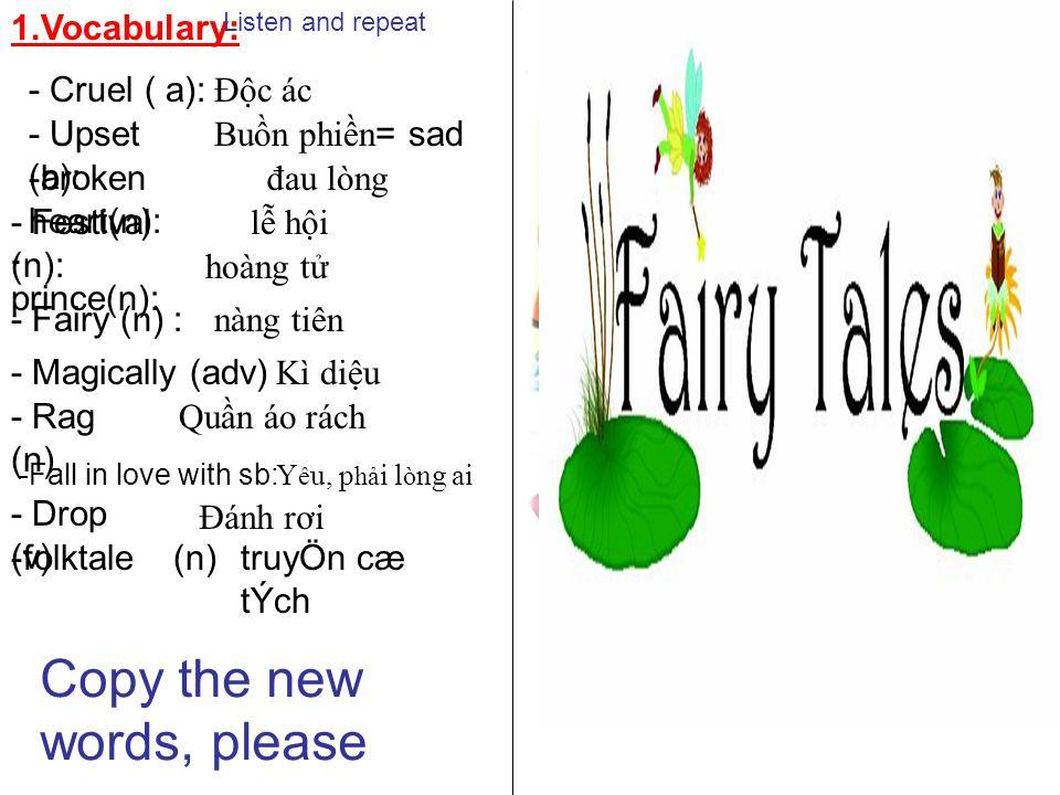 1.Vocabulary: - Cruel ( a): Độc ác She is very cruel - Upset (a): He is a prince Buồn phiền = sad -broken heart(n): đau lòng - Festival (n): lễ hội - prince(n): She is very upset hoàng tử - Fairy (n) : nàng tiên - Magically (adv) Kì diệu - Rag (n) Quần áo rách -Fall in love with sb: Y ê u, p hả i l ò ng ai - Drop (v) Đánh rơi -folktale (n)truyÖn cæ tÝch Listen and repeat Copy the new words, please