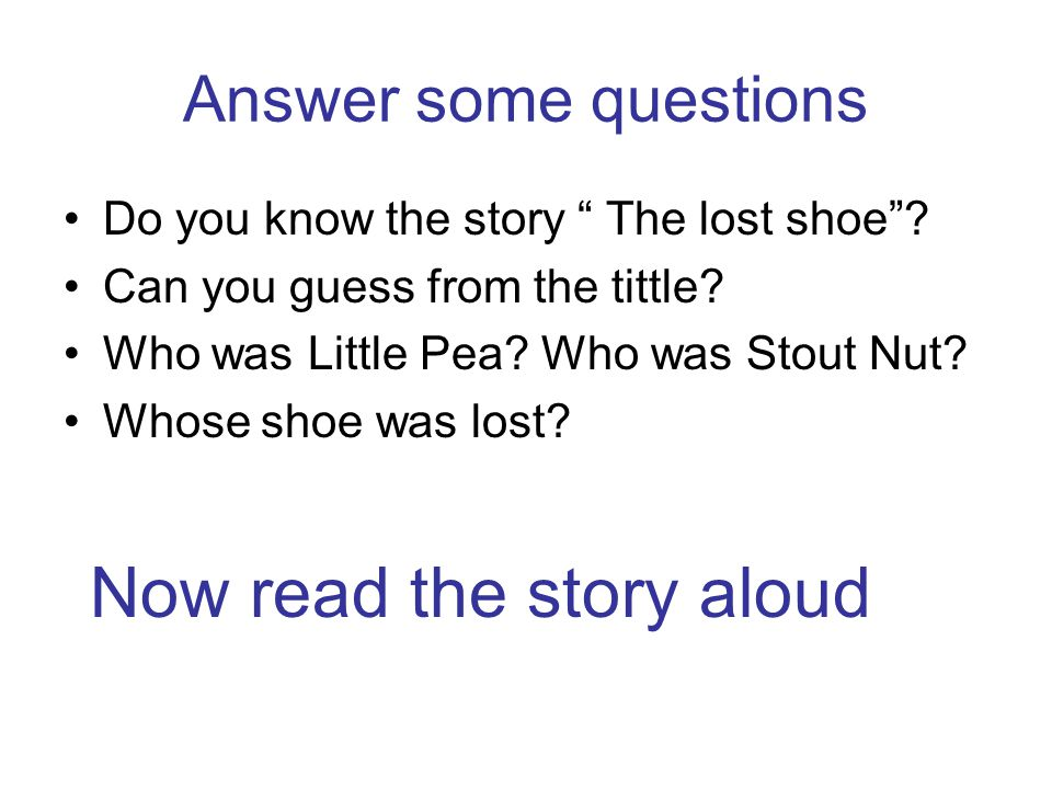 """Answer some questions Do you know the story """" The lost shoe""""? Can you guess from the tittle? Who was Little Pea? Who was Stout Nut? Whose shoe was los"""