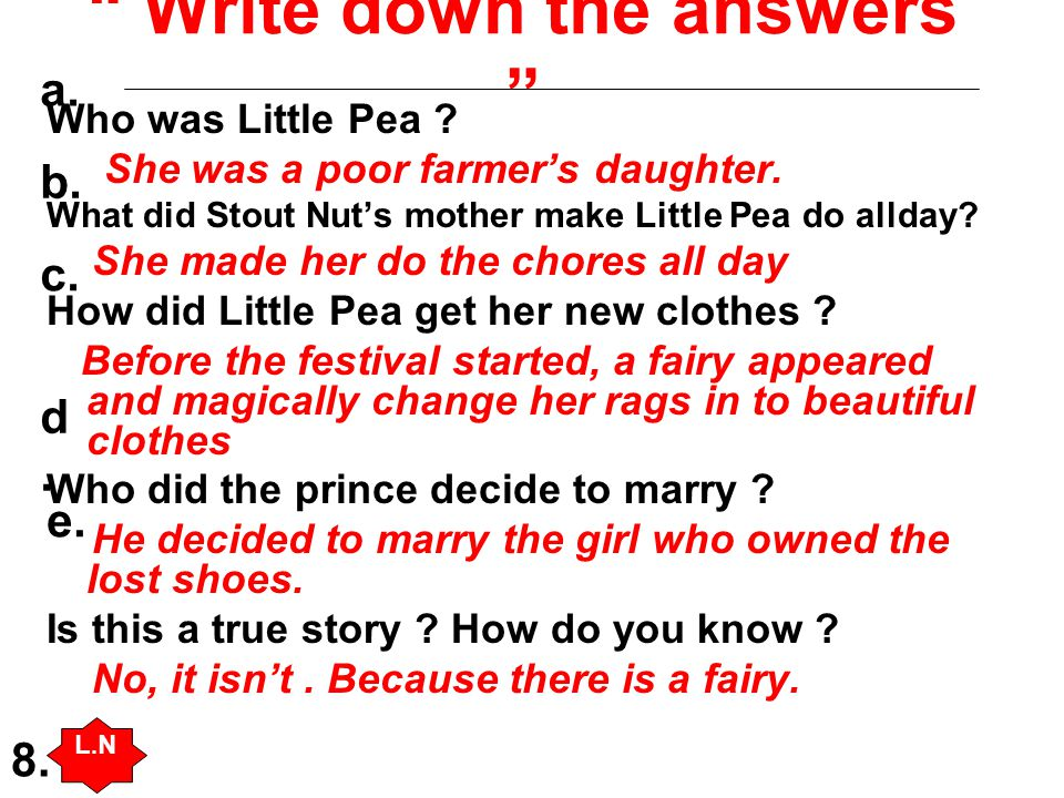 """"""" Write down the answers """" Who was Little Pea ? She was a poor farmer's daughter. What did Stout Nut's mother make Little Pea do allday? She made her"""