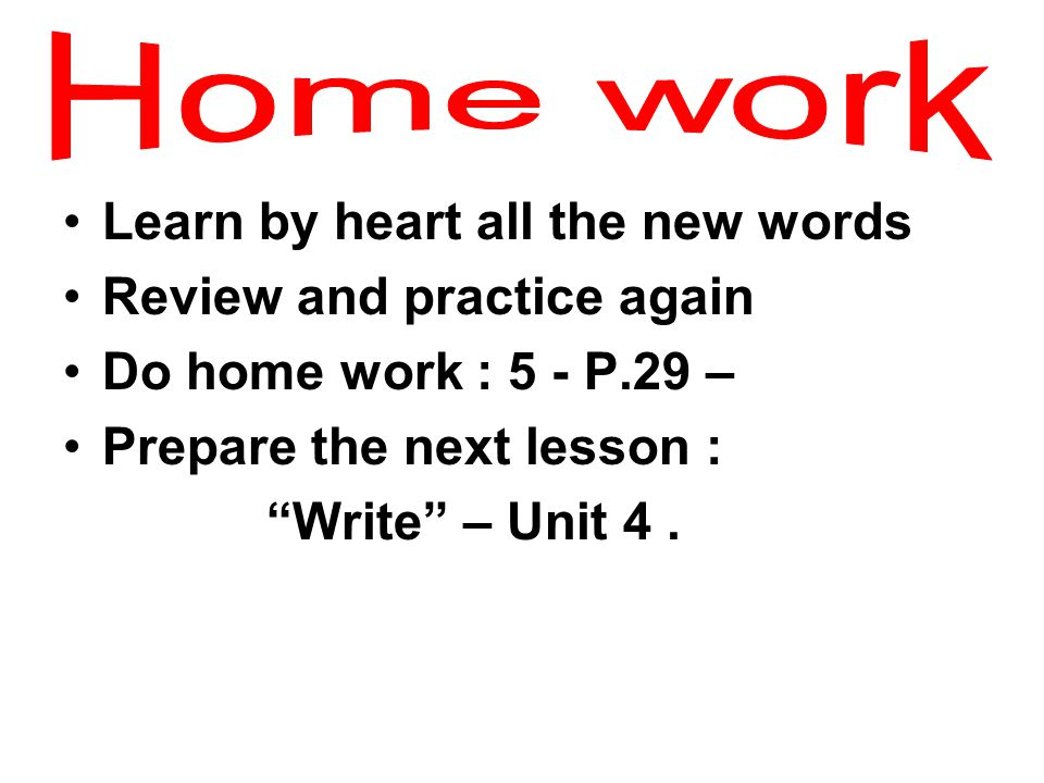 """Learn by heart all the new words Review and practice again Do home work : 5 - P.29 – Prepare the next lesson : """"Write"""" – Unit 4."""