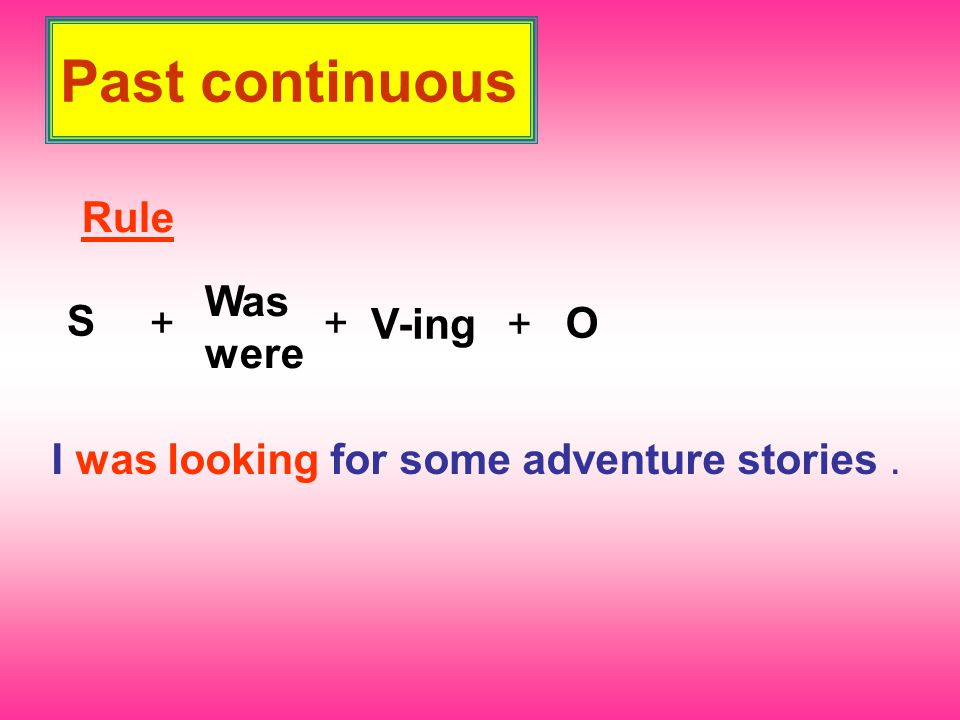 Past continuous S + Was were + V-ing+ O I was looking for some adventure stories. Rule