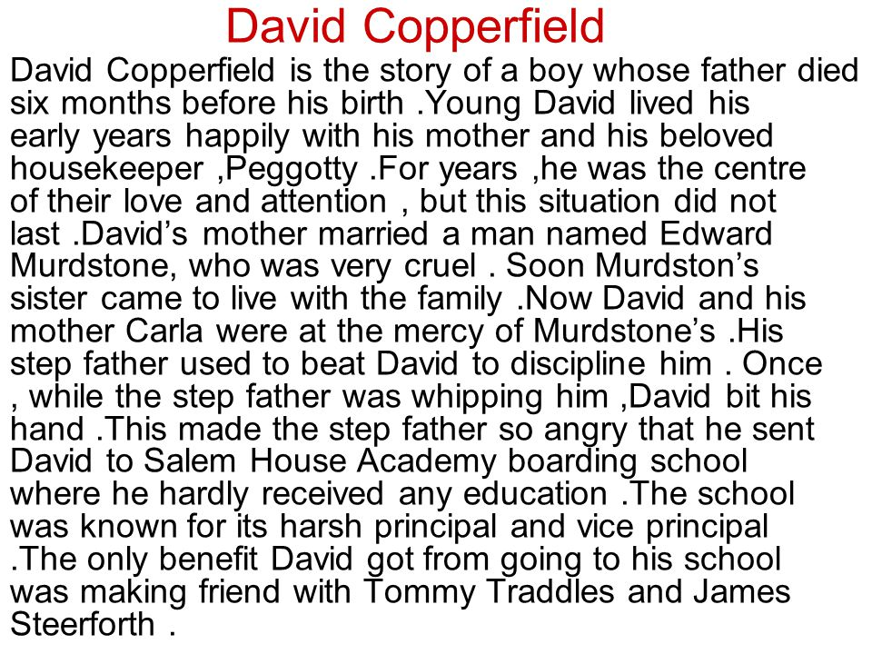 David Copperfield David Copperfield is the story of a boy whose father died six months before his birth.Young David lived his early years happily with his mother and his beloved housekeeper,Peggotty.For years,he was the centre of their love and attention, but this situation did not last.David's mother married a man named Edward Murdstone, who was very cruel.