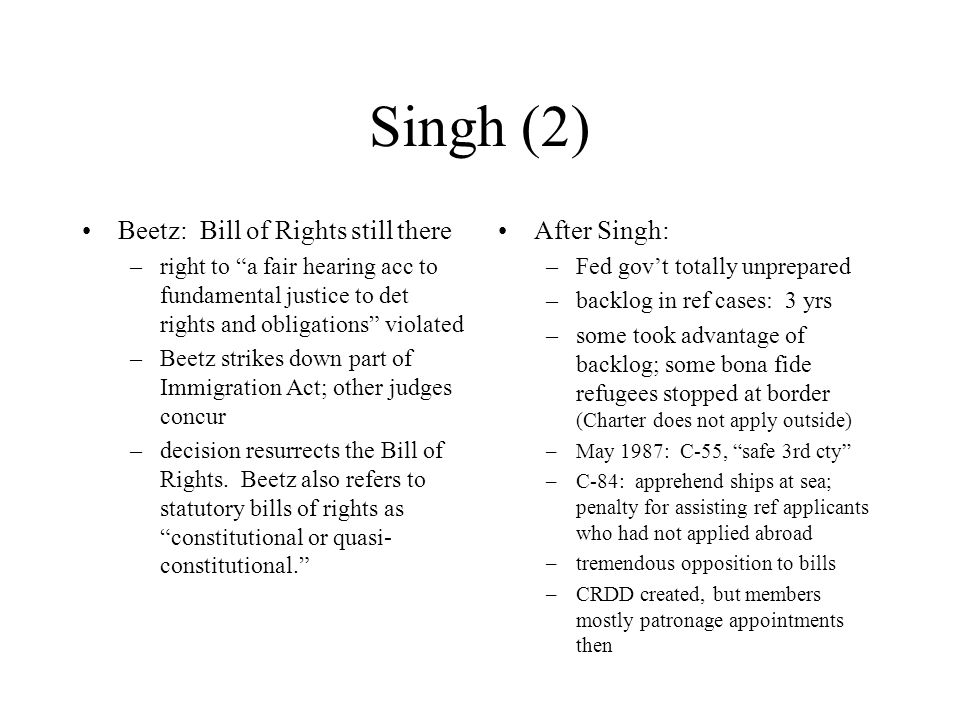 Singh (2) Beetz: Bill of Rights still there –right to a fair hearing acc to fundamental justice to det rights and obligations violated –Beetz strikes down part of Immigration Act; other judges concur –decision resurrects the Bill of Rights.