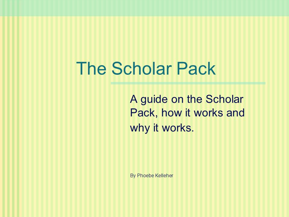 The Scholar Pack A guide on the Scholar Pack, how it works and why it works. By Phoebe Kelleher