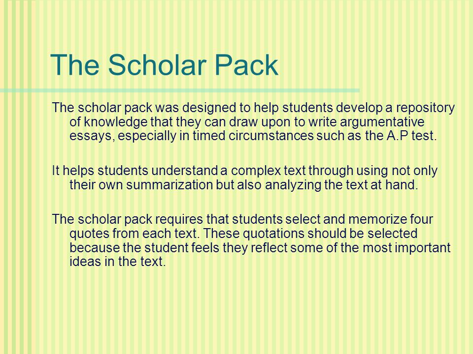 The Scholar Pack The scholar pack was designed to help students develop a repository of knowledge that they can draw upon to write argumentative essay