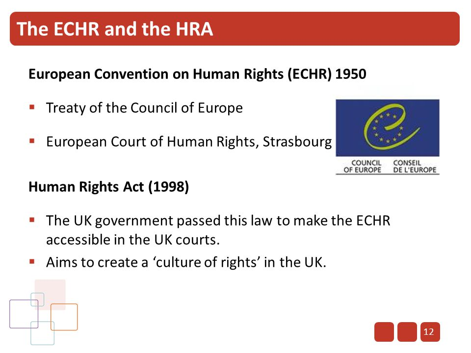 12 The ECHR and the HRA European Convention on Human Rights (ECHR) 1950  Treaty of the Council of Europe  European Court of Human Rights, Strasbourg
