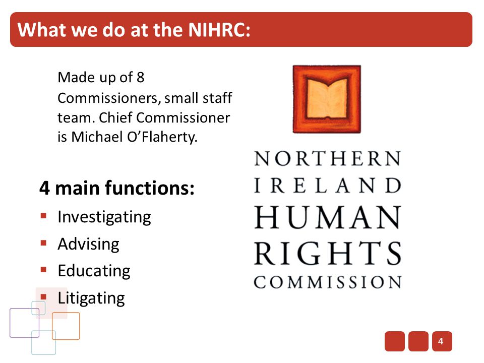 4 What we do at the NIHRC: Made up of 8 Commissioners, small staff team. Chief Commissioner is Michael O'Flaherty. 4 main functions:  Investigating 