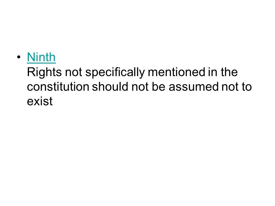 Ninth Rights not specifically mentioned in the constitution should not be assumed not to existNinth