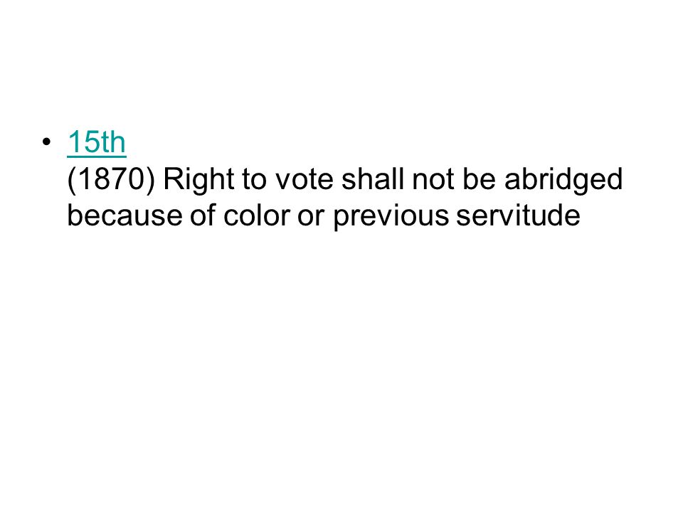 15th (1870) Right to vote shall not be abridged because of color or previous servitude15th