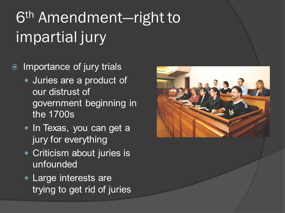 6 th Amendment—right to impartial jury  Importance of jury trials Juries are a product of our distrust of government beginning in the 1700s In Texas,