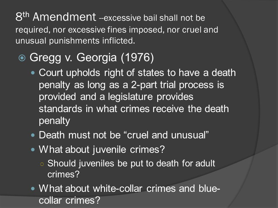 8 th Amendment --excessive bail shall not be required, nor excessive fines imposed, nor cruel and unusual punishments inflicted.  Gregg v. Georgia (1