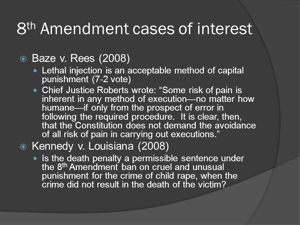 8 th Amendment cases of interest  Baze v. Rees (2008) Lethal injection is an acceptable method of capital punishment (7-2 vote) Chief Justice Roberts