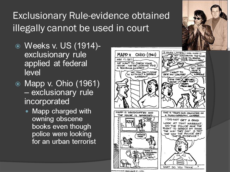 Exclusionary Rule-evidence obtained illegally cannot be used in court  Weeks v. US (1914)- exclusionary rule applied at federal level  Mapp v. Ohio