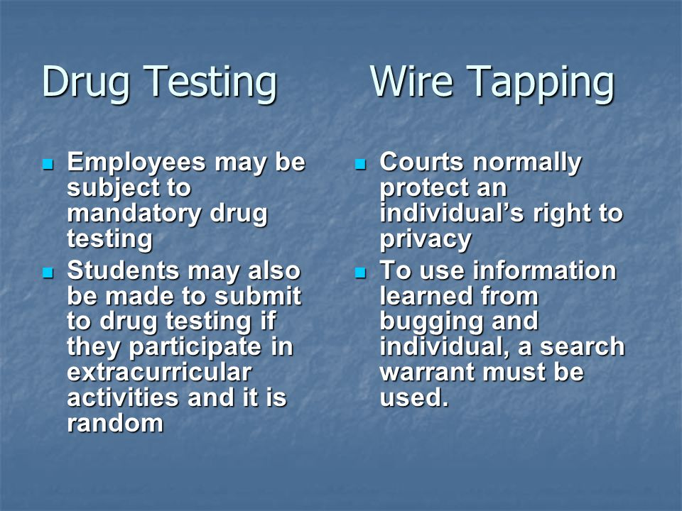 Drug Testing Wire Tapping Employees may be subject to mandatory drug testing Employees may be subject to mandatory drug testing Students may also be made to submit to drug testing if they participate in extracurricular activities and it is random Students may also be made to submit to drug testing if they participate in extracurricular activities and it is random Courts normally protect an individual's right to privacy Courts normally protect an individual's right to privacy To use information learned from bugging and individual, a search warrant must be used.