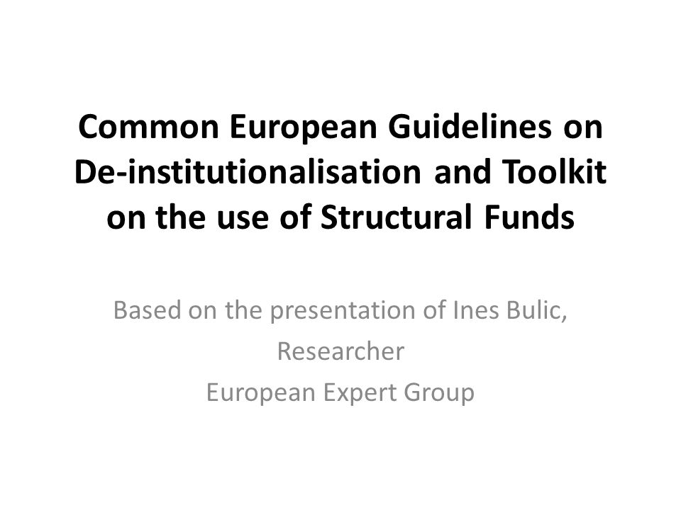 Common European Guidelines on De-institutionalisation and Toolkit on the use of Structural Funds Based on the presentation of Ines Bulic, Researcher European Expert Group