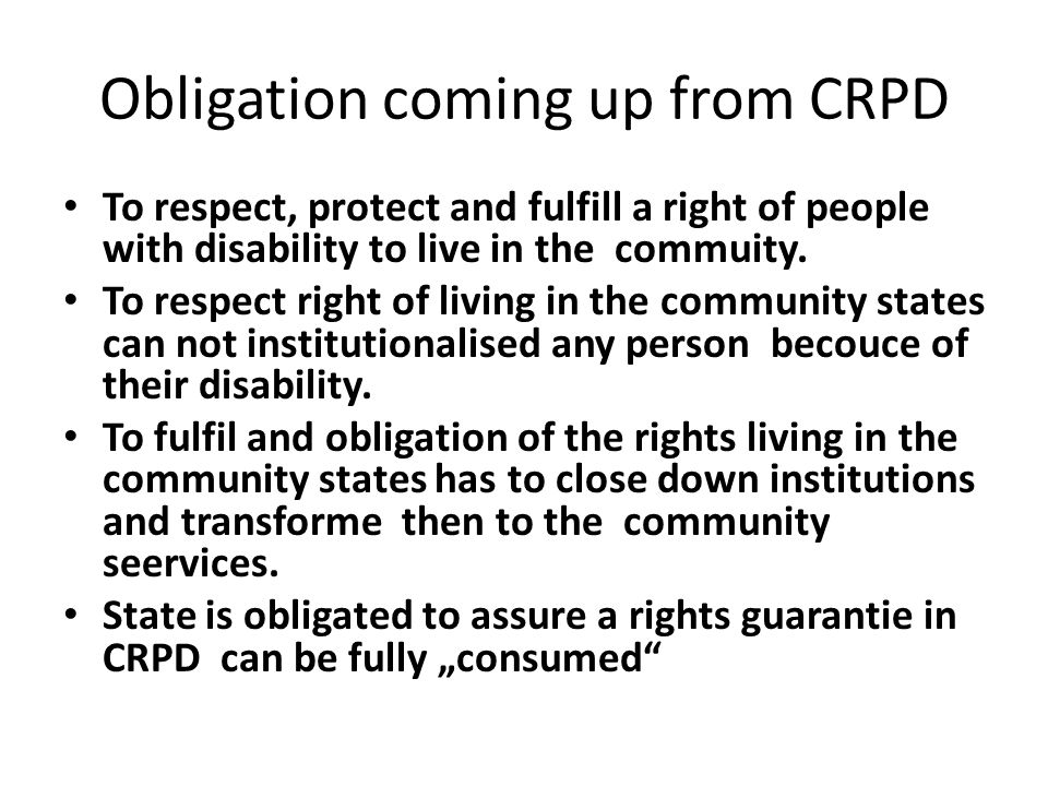 Obligation coming up from CRPD To respect, protect and fulfill a right of people with disability to live in the commuity. To respect right of living i