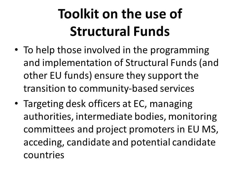 Toolkit on the use of Structural Funds To help those involved in the programming and implementation of Structural Funds (and other EU funds) ensure they support the transition to community-based services Targeting desk officers at EC, managing authorities, intermediate bodies, monitoring committees and project promoters in EU MS, acceding, candidate and potential candidate countries